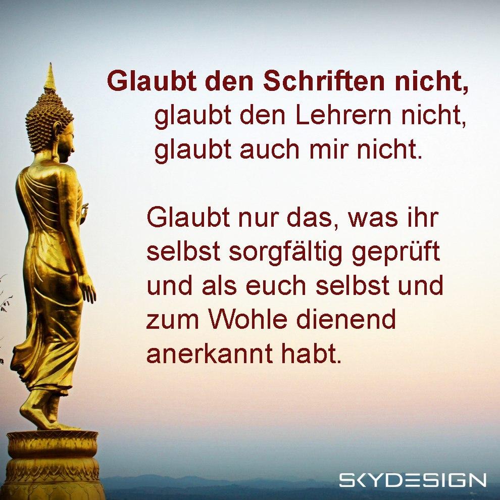 Glaubt den Schriften nicht glaubt den Lehrern nicht glaubt auch mir nicht Glaubt nur das was ihr selbst sorgfältig geprüft und als euch selbst und zum Wohle dienend anerkannt habt - Die beliebtesten 20 Buddha Zitate & Sprüche